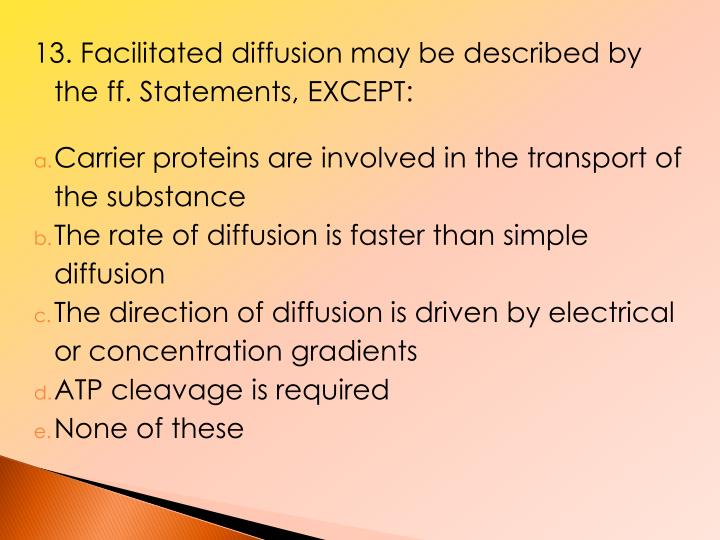 13. Facilitated diffusion may be described by the ff. Statements, EXCEPT: