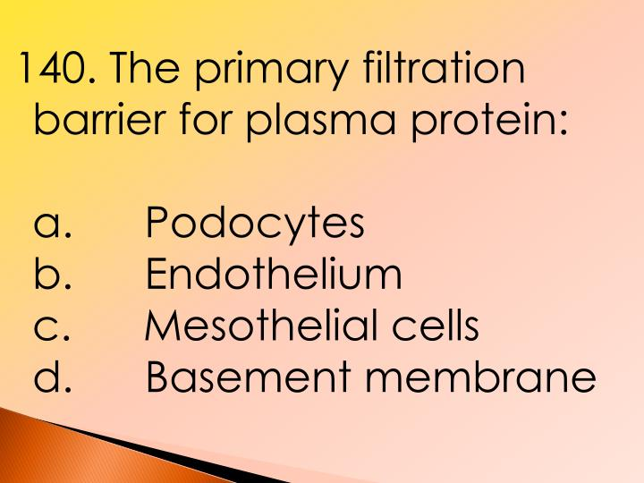 140. The primary filtration barrier for plasma protein: