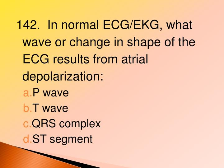 142.  In normal ECG/EKG, what wave or change in shape of the ECG results from