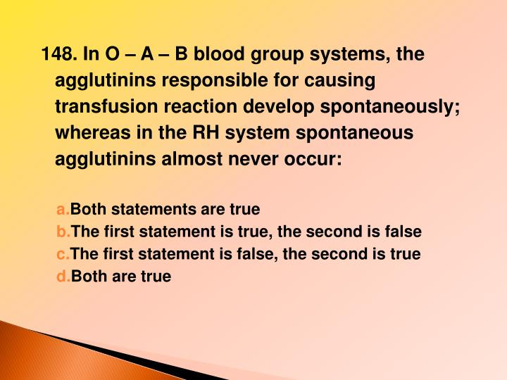 148. In O – A – B blood group systems, the agglutinins responsible for causing transfusion reaction develop spontaneously; whereas in the RH system spontaneous agglutinins almost never occur: