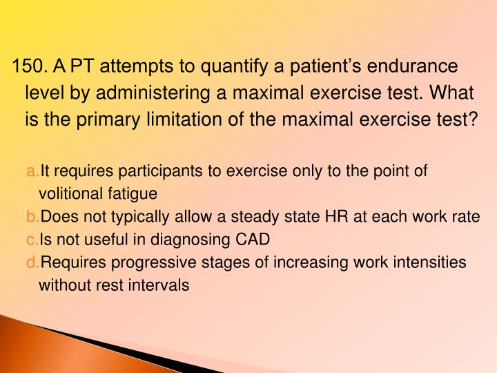 150. A PT attempts to quantify a patient's endurance level by administering a maximal exercise test. What is the primary limitation of the maximal exercise test?