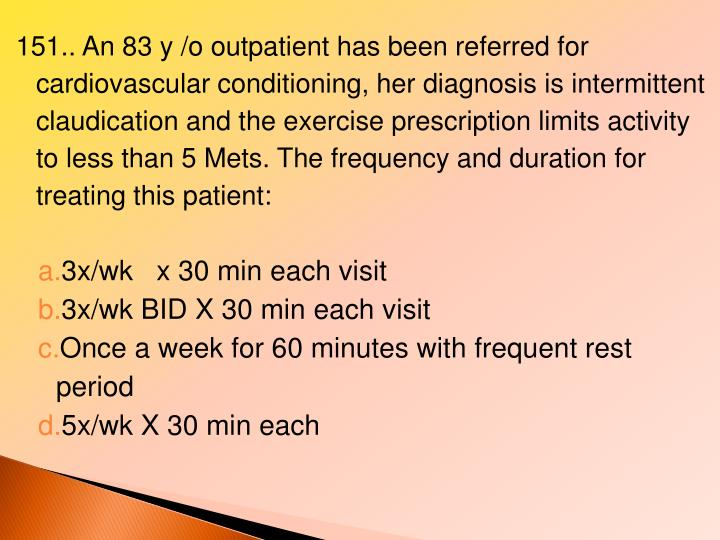 151.. An 83 y /o outpatient has been referred for cardiovascular conditioning, her diagnosis is intermittent