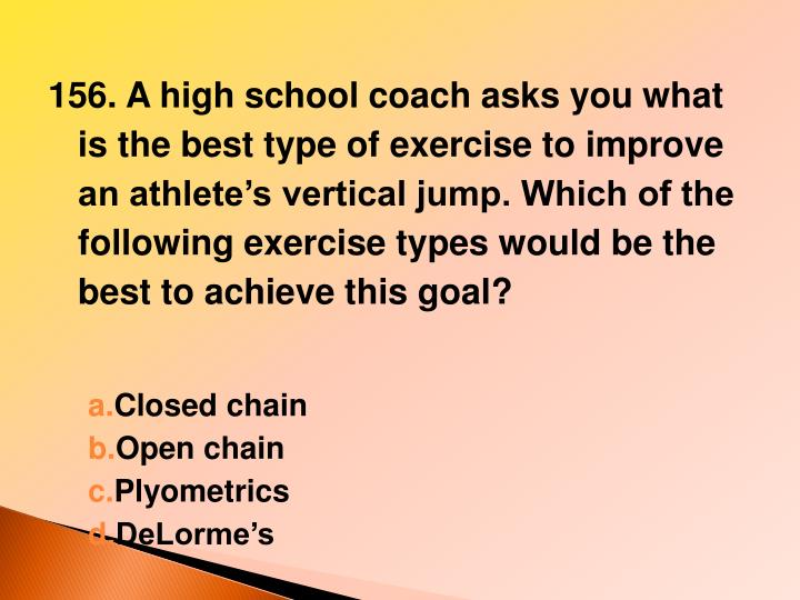 156. A high school coach asks you what is the best type of exercise to improve an athlete's vertical jump. Which of the following exercise types would be the best to achieve this goal?