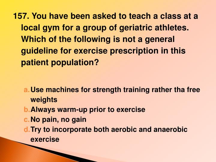 157. You have been asked to teach a class at a local gym for a group of geriatric athletes. Which of the following is not a general guideline for exercise prescription in this patient population?