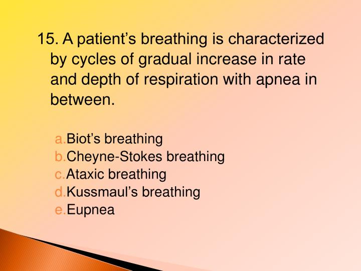 15. A patient's breathing is characterized by cycles of gradual increase in rate and depth of respiration with apnea in between.