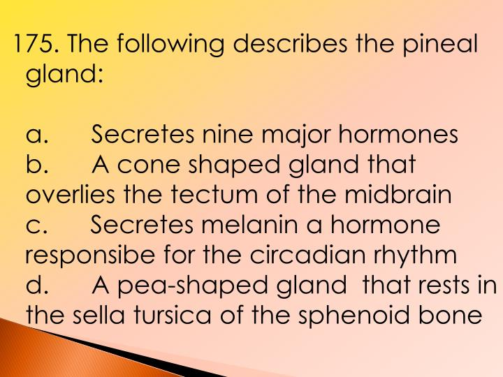175. The following describes the pineal gland:
