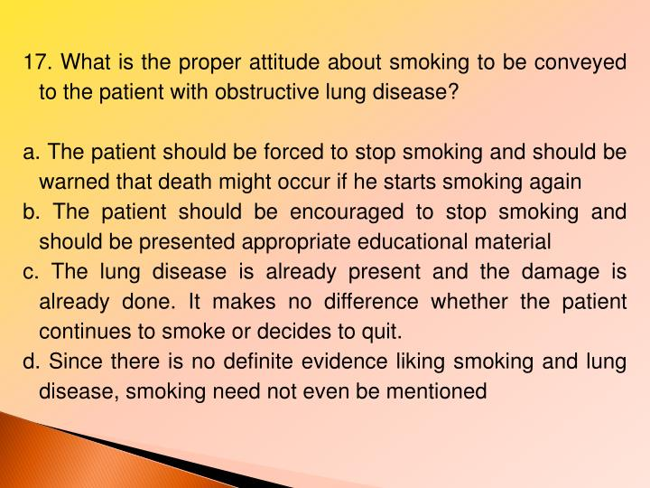 17. What is the proper attitude about smoking to be conveyed to the patient with obstructive lung disease?