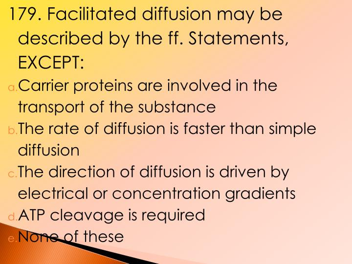 179. Facilitated diffusion may be described by the ff. Statements, EXCEPT: