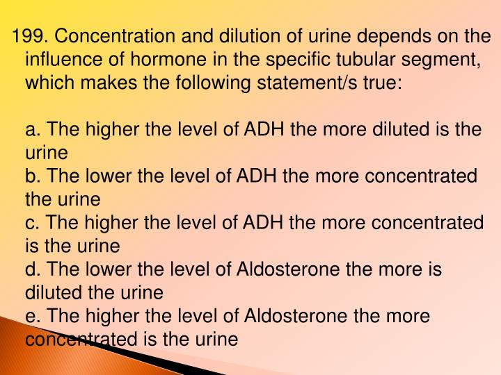 199. Concentration and dilution of urine depends on the influence of hormone in the specific tubular segment, which makes the following statement/s true: