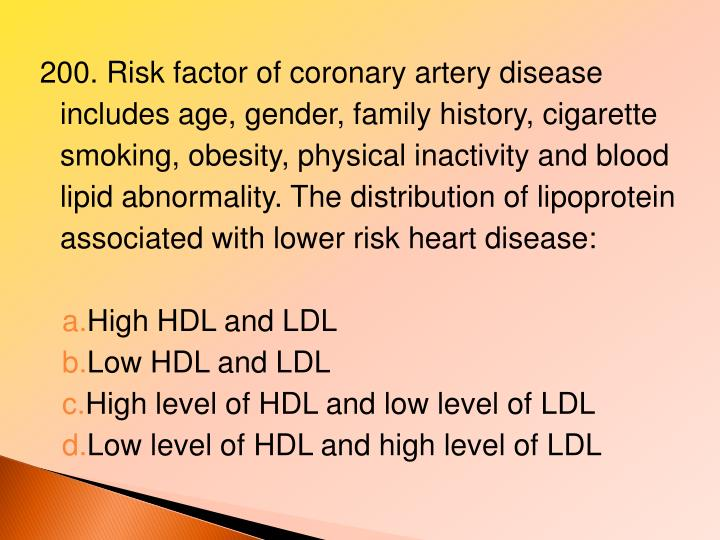 200. Risk factor of coronary artery disease includes age, gender, family history, cigarette smoking, obesity, physical inactivity and blood lipid abnormality. The distribution of lipoprotein associated with lower risk heart disease: