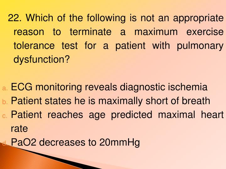 22. Which of the following is not an appropriate reason to terminate a maximum exercise tolerance test for a patient with pulmonary dysfunction?
