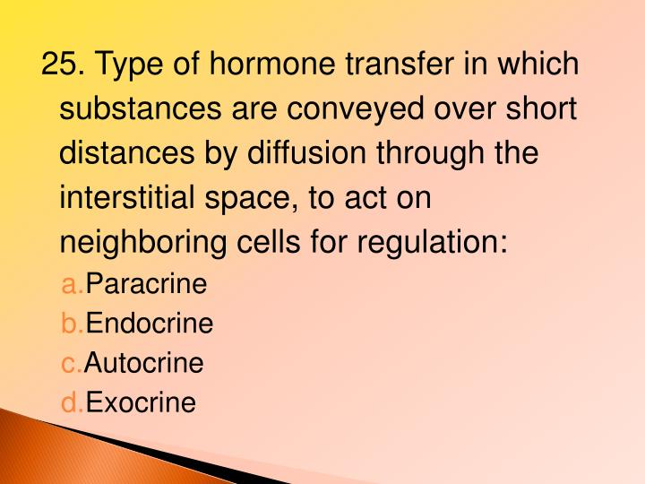 25. Type of hormone transfer in which substances are conveyed over short distances by diffusion through the interstitial space, to act on neighboring cells for regulation: