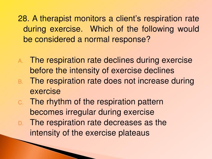 28. A therapist monitors a client's respiration rate during exercise.  Which of the following would be considered a normal response?