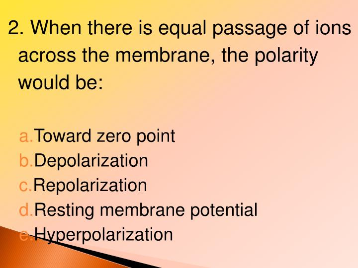 2. When there is equal passage of ions across the membrane, the polarity would be: