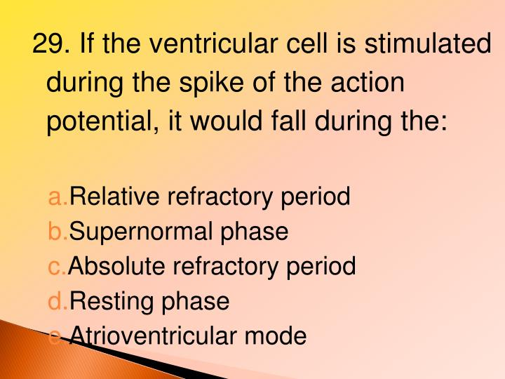 29. If the ventricular cell is stimulated during the spike of the action potential, it would fall during the:
