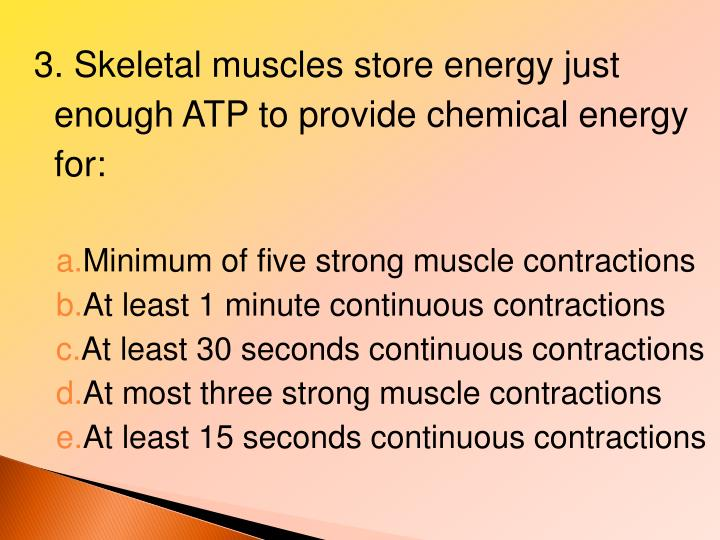 3. Skeletal muscles store energy just enough ATP to provide chemical energy for:
