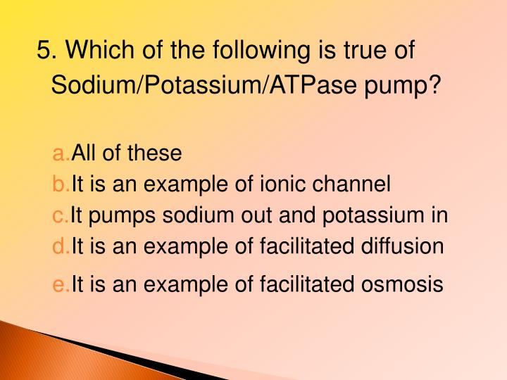 5. Which of the following is true of Sodium/Potassium/