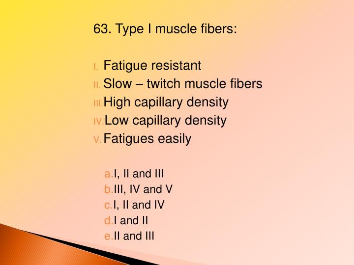 63. Type I muscle fibers: