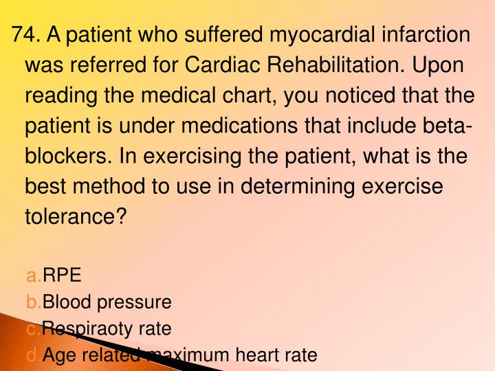 74. A patient who suffered myocardial infarction was referred for Cardiac Rehabilitation. Upon reading the medical chart, you noticed that the patient is under medications that include beta- blockers. In exercising the patient, what is the best method to use in determining exercise tolerance?