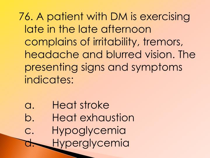 76. A patient with DM is exercising late in the late afternoon complains of irritability, tremors, headache and blurred vision. The presenting signs and symptoms indicates: