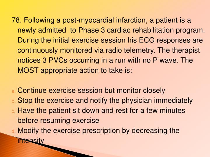 78. Following a post-myocardial infarction, a patient is a newly admitted  to Phase 3 cardiac rehabilitation program. During the initial exercise session his ECG responses are continuously monitored via radio telemetry. The therapist notices 3 PVCs occurring in a run with no P wave. The MOST appropriate action to take is: