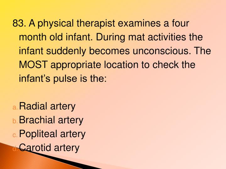 83. A physical therapist examines a four month old infant. During mat activities the infant suddenly becomes unconscious. The MOST appropriate location to check the infant's pulse is the: