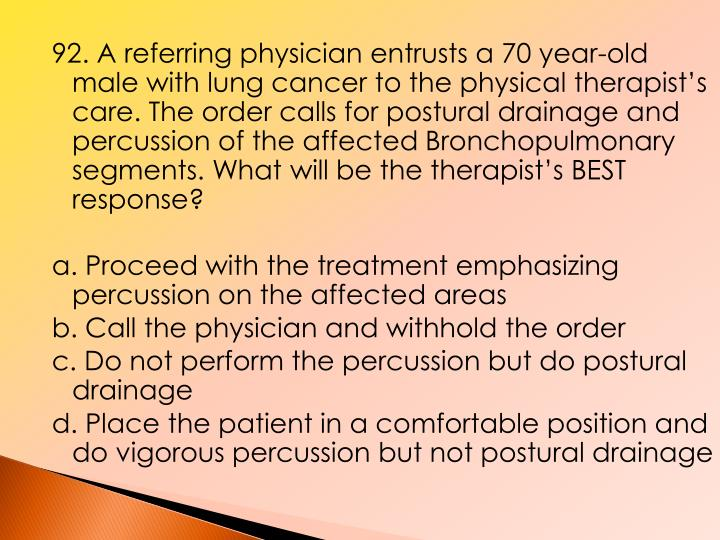 92. A referring physician entrusts a 70 year-old male with lung cancer to the physical therapist's care. The order calls for postural drainage and percussion of the affected