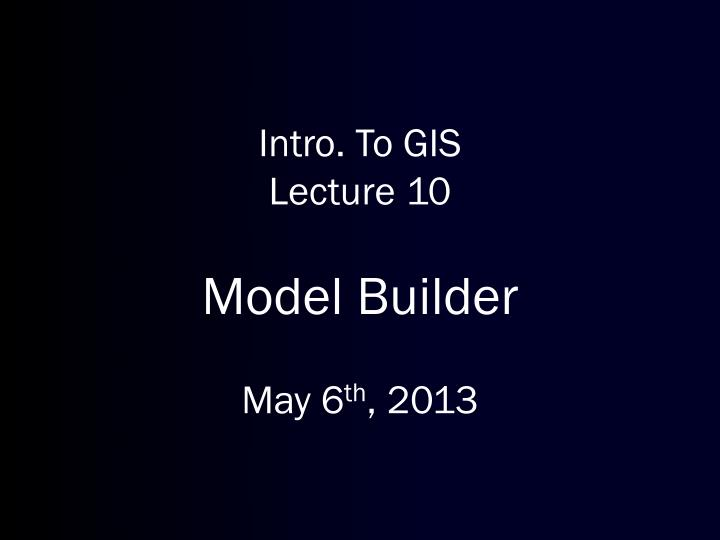 intro to gis lecture 10 model builder may 6 th 2013 n.