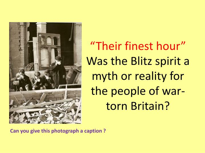 their finest hour was the blitz spirit a myth or reality for the people of war torn britain n.