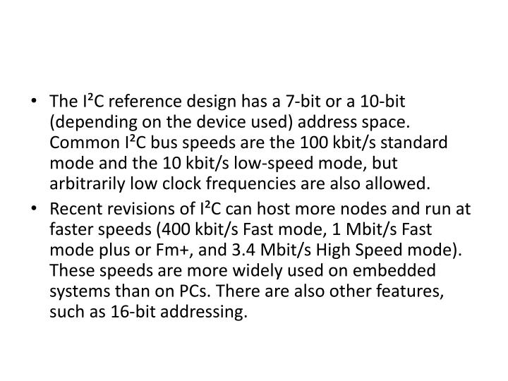 The I²C reference design has a 7-bit or a 10-bit (depending on the device used) address space. Common I²C bus speeds are the 100