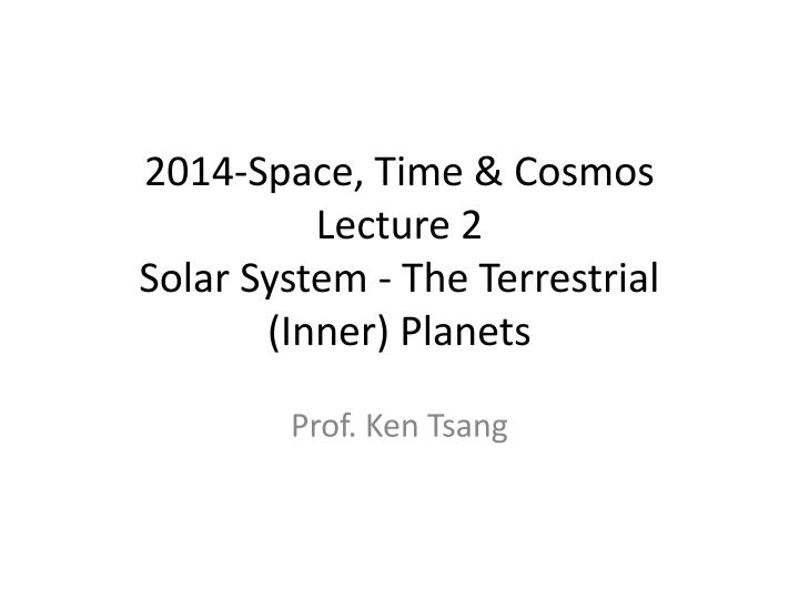 2014 space time cosmos l ecture 2 solar system the t errestrial inner planets n.