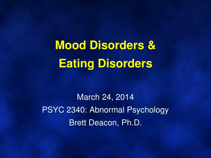 mood disorders eating disorders march 24 2014 psyc 2340 abnormal psychology brett deacon ph d n.