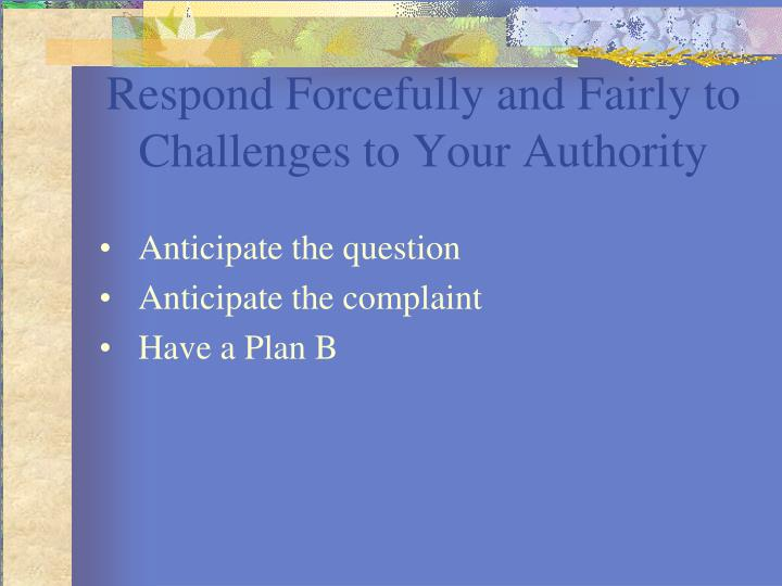Respond Forcefully and Fairly to Challenges to Your Authority
