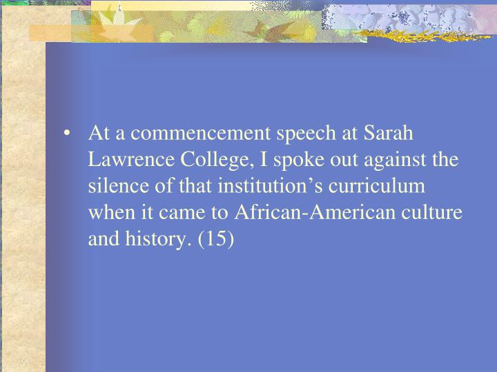 At a commencement speech at Sarah Lawrence College, I spoke out against the silence of that institution's curriculum when it came to African-American culture and history. (15)