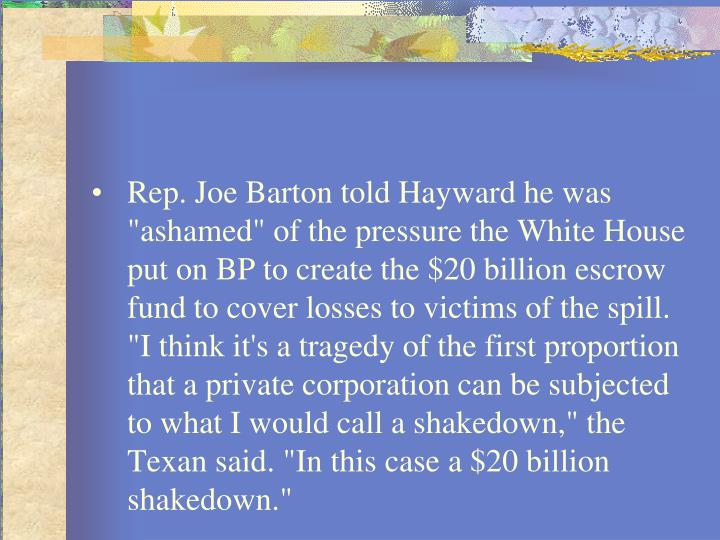 "Rep. Joe Barton told Hayward he was ""ashamed"" of the pressure the White House put on BP to create the $20 billion escrow fund to cover losses to victims of the spill. ""I think it's a tragedy of the first proportion that a private corporation can be subjected to what I would call a shakedown,"" the Texan said. ""In this case a $20 billion shakedown."""