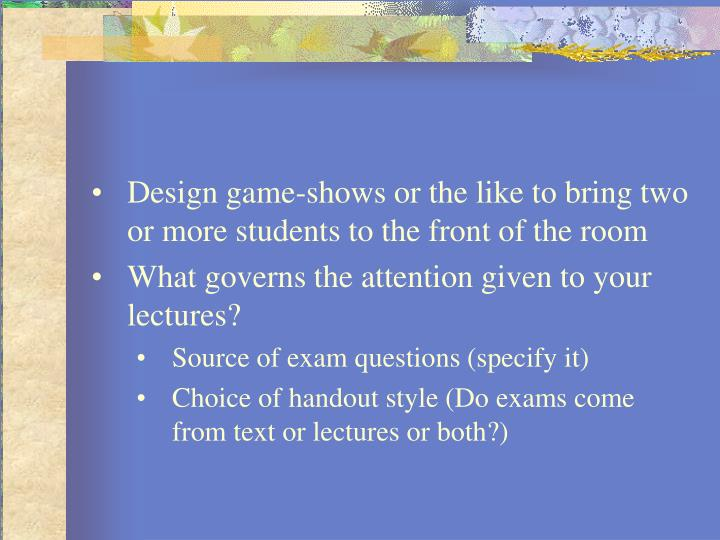 Design game-shows or the like to bring two or more students to the front of the room