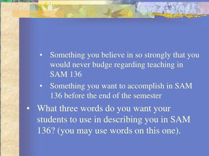 Something you believe in so strongly that you would never budge regarding teaching in SAM 136