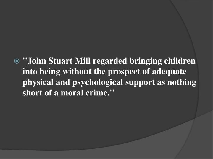 """""""John Stuart Mill regarded bringing children into being without the prospect of adequate physical and psychological support as nothing short of a moral crime"""