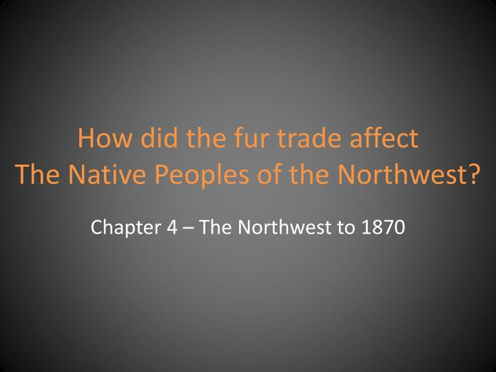 how did the fur trade affect the native peoples of the northwest n.