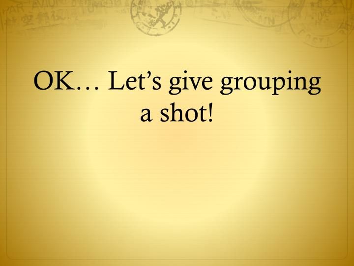 OK… Let's give grouping a shot!