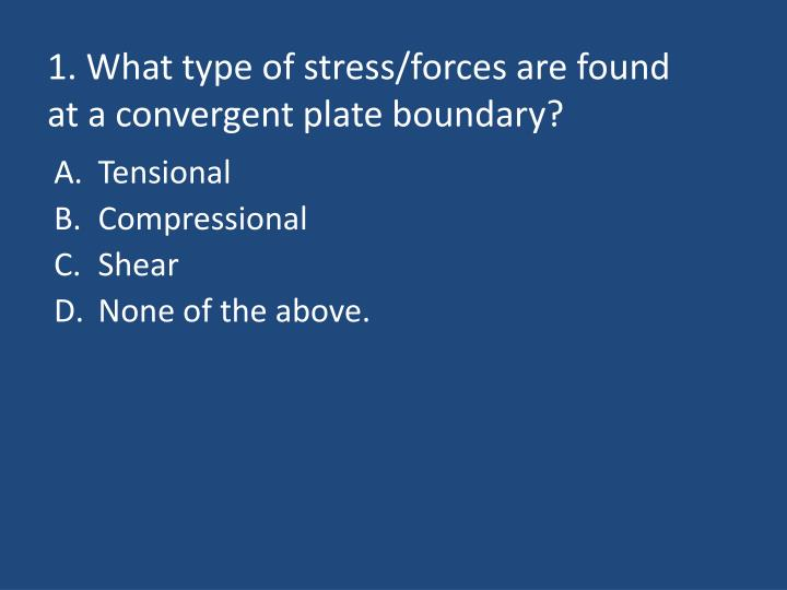 1 what type of stress forces are found at a convergent plate boundary n.