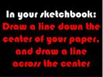 in your sketchbook draw a line down the center of your paper and draw a line across the center