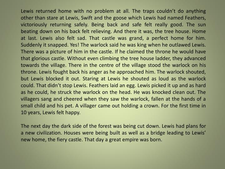 Lewis returned home with no problem at all. The traps couldn't do anything other than stare at Lewis, Swift and the goose which Lewis had named Feathers, victoriously returning safely. Being back and safe felt really good. The sun beating down on his back felt relieving. And there it was, the tree house. Home at last. Lewis also felt sad. That castle was grand, a perfect home for him. Suddenly it snapped. Yes! The warlock said he was king when he outlawed Lewis. There was a picture of him in the castle. If he claimed the throne he would have that glorious castle. Without even climbing the tree house ladder, they advanced towards the village. There in the centre of the village stood the warlock on his throne. Lewis fought back his anger as he approached him. The warlock shouted, but Lewis blocked it out. Staring at Lewis he shouted as loud as the warlock could. That didn't stop Lewis. Feathers laid an egg. Lewis picked it up and as hard as he could, he struck the warlock on the head. He was knocked clean out. The villagers sang and cheered when they saw the warlock, fallen at the hands of a small child and his pet. A villager came out holding a crown. For the first time in 10 years, Lewis felt happy.