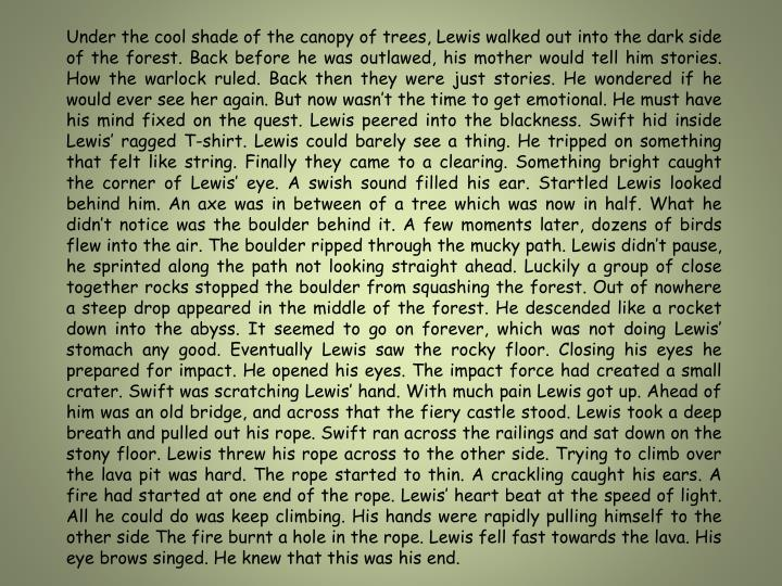 Under the cool shade of the canopy of trees, Lewis walked out into the dark side of the forest. Back before he was outlawed, his mother would tell him stories. How the warlock ruled. Back then they were just stories. He wondered if he would ever see her again. But now wasn't the time to get emotional. He must have his mind fixed on the quest. Lewis peered into the blackness. Swift hid inside Lewis' ragged T-shirt. Lewis could barely see a thing. He tripped on something that felt like string. Finally they came to a clearing. Something bright caught the corner of Lewis' eye. A swish sound filled his ear. Startled Lewis looked behind him. An axe was in between of a tree which was now in half. What he didn't notice was the boulder behind it. A few moments later, dozens of birds flew into the air. The boulder ripped through the mucky path. Lewis didn't pause, he sprinted along the path not looking straight ahead. Luckily a group of close together rocks stopped the boulder from squashing the forest. Out of nowhere a steep drop appeared in the middle of the forest. He descended like a rocket down into the abyss. It seemed to go on forever, which was not doing Lewis' stomach any good. Eventually Lewis saw the rocky floor. Closing his eyes he prepared for impact. He opened his eyes. The impact force had created a small crater. Swift was scratching Lewis' hand. With much pain Lewis got up. Ahead of him was an old bridge, and across that the fiery castle