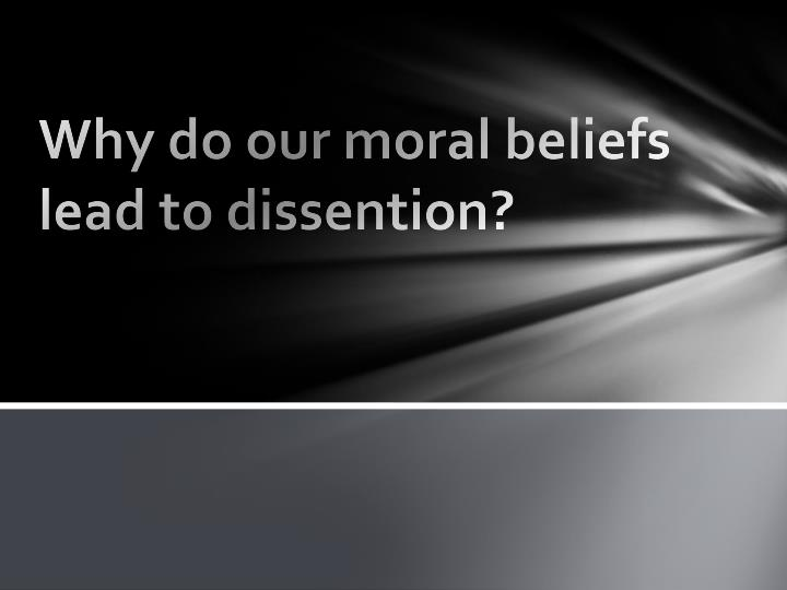 why do our moral beliefs lead to dissention n.