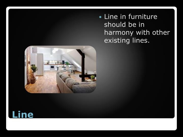 Line in furniture should be in harmony with other existing lines.