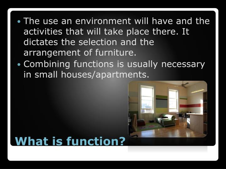 The use an environment will have and the activities that will take place there. It dictates the selection and the arrangement of furniture.