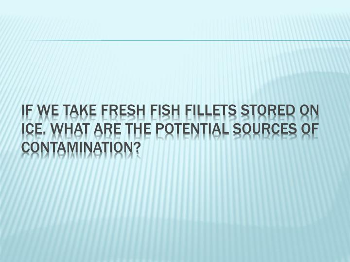 If we take fresh fish fillets stored on ice. What are the potential sources of contamination?