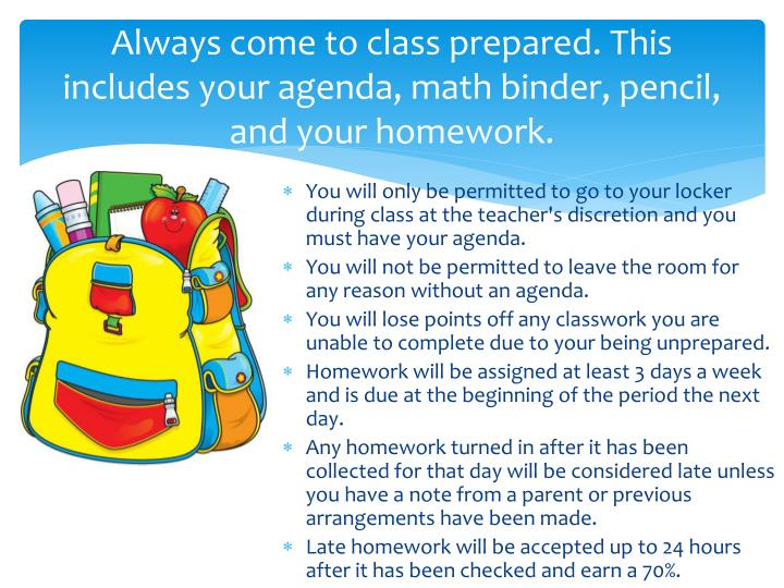Always come to class prepared. This includes your agenda, math binder, pencil, and your homework.