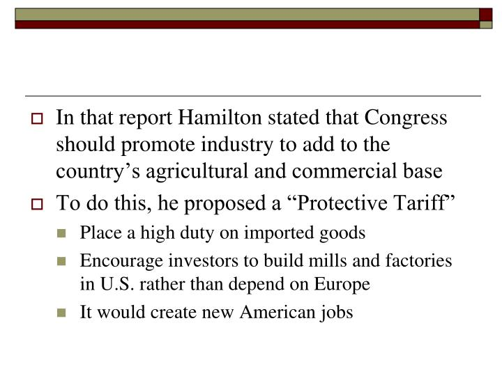 In that report Hamilton stated that Congress should promote industry to add to the country's agricultural and commercial base